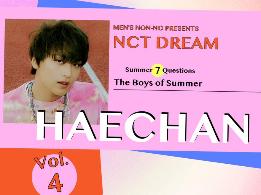 【#004 HAECHAN #ヘチャン】この夏のきらめきをつめこんだような、NCT DREAMの『Hello Future』リリース記念! メンバー7人に今聞きたい、7つの質問。夏休みが待ちきれない7月、7日間連続更新!!