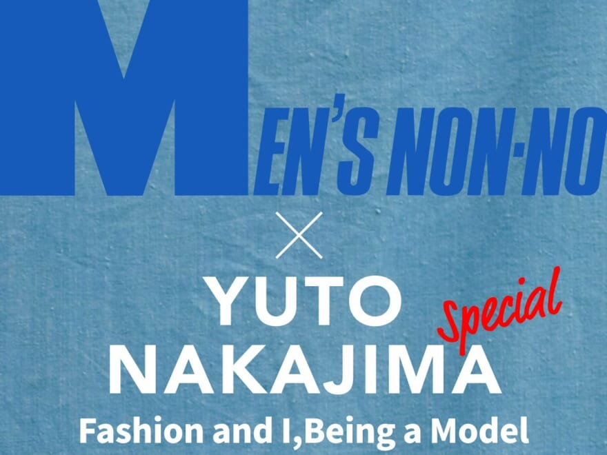 YUTO NAKAJIMA Fashion and I, Being a Model【Special Interview】